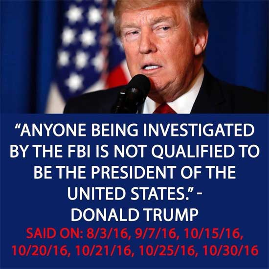 Anyone being investigated by the FBI is not qualified to be President of the United states ~ Donald Trump. 8/13/16, 9/7/16, 10/15/16, 10/20/16, 10/21/16, 10/25/16, and 10/30/16