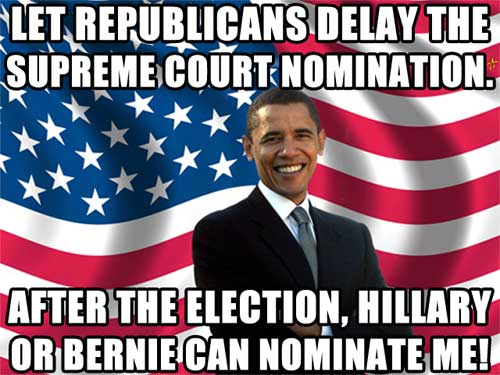Let Republicans delay the Supreme Court Nomination. After the election, Hillary or Bernie can nominate me!
