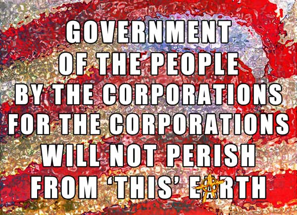 Government of the people by the corporations for the corporations will not perish from 'this' earth