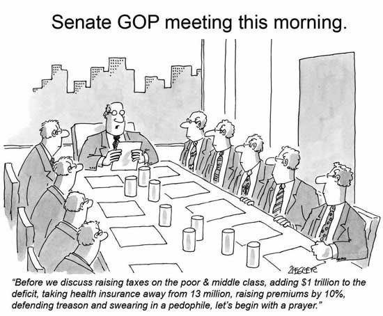 Senate GOP Meeting this morning ~ Before we discuss raising taxes on the poor & middleclass, adding $1 trillion to the deficit, taking health insurance away from 13 million, raising premiums by 10%, defending treason and swearing in a pedophile, let's begin with a prayer.