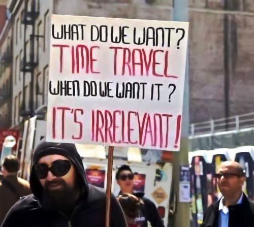 WHAT DO WE WANT? TIME TRAVEL WHEN DO WE WANT IT? IT'S IRRELEVANT!