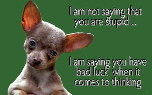 I am not saying you are stupid... I am saying you have bad luck when it comes to thinking!
