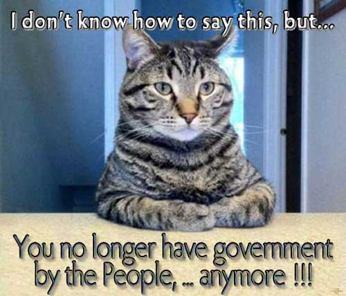 Cat says what? == I don't know how to say this, but... You no longer have government by the People, ... anymore !!!