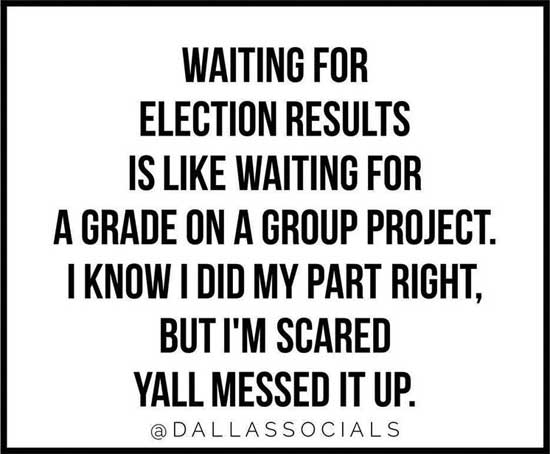 Waiting for election results is like waiting for a grade on a group project.  I know I did my part right, but I'm scared y'all messed it up.