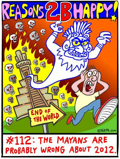 Reasons 2-B Happy by Xeth #112: THE MAYANS ARE PROBABLY WRONG ABOUT 2012